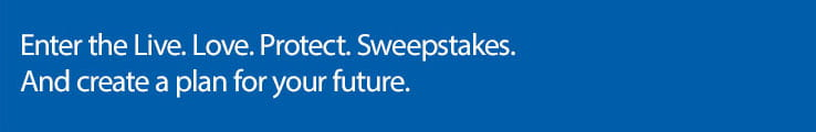 Enter the Live. Love. Protect. Sweepstakes. And create a plan for your future.