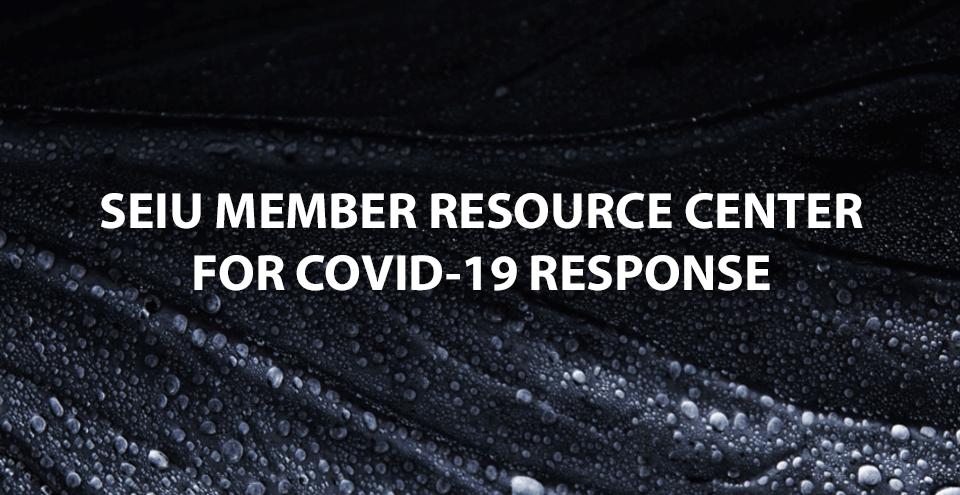 SEIU MEMBER RESOURCE CENTER  FOR COVID-19 RESPONSE